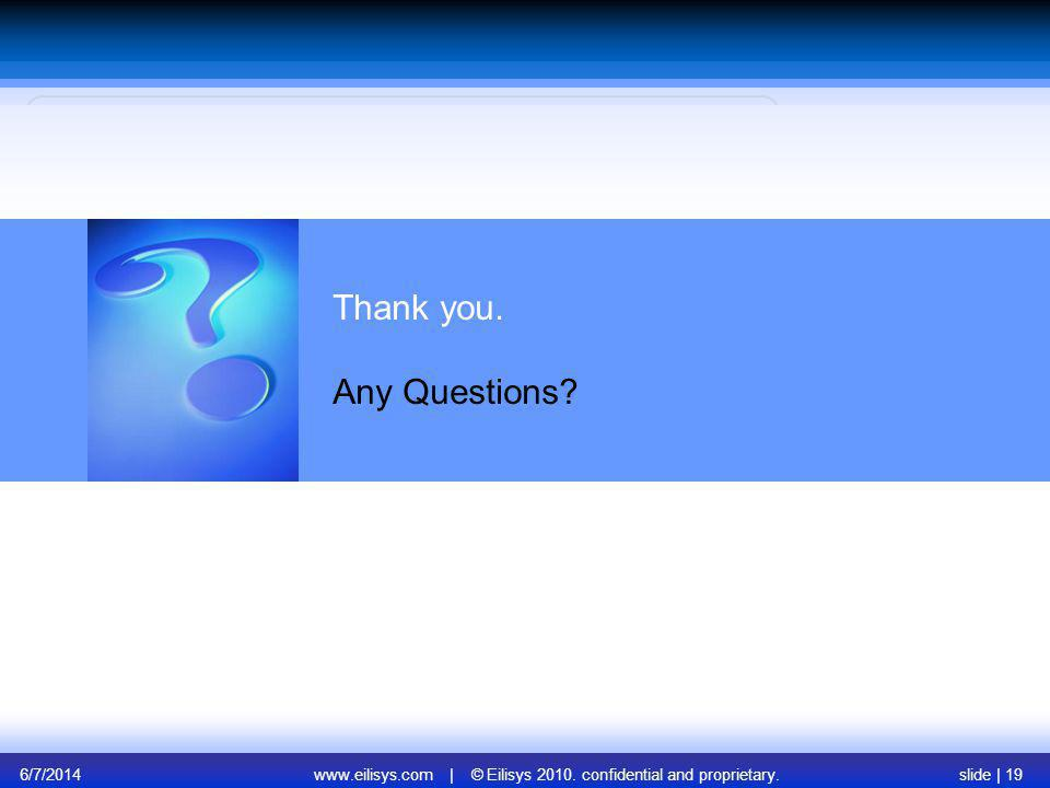 6/7/2014www.eilisys.com | © Eilisys 2010. confidential and proprietary.slide | 19 Thank you. Any Questions?