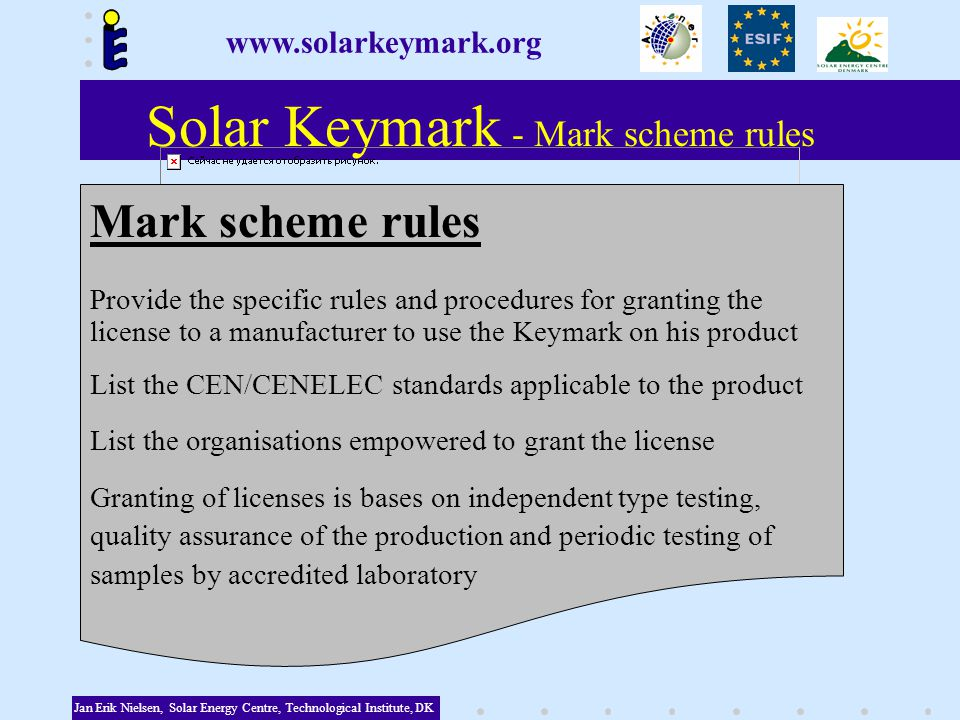 Solar Keymark - Mark scheme rules Jan Erik Nielsen, Solar Energy Centre, Technological Institute, DK Mark scheme rules Provide the specific rules and procedures for granting the license to a manufacturer to use the Keymark on his product List the CEN/CENELEC standards applicable to the product List the organisations empowered to grant the license Granting of licenses is bases on independent type testing, quality assurance of the production and periodic testing of samples by accredited laboratory www.solarkeymark.org