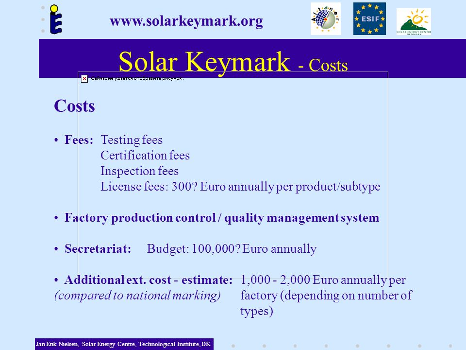 Solar Keymark - Costs Jan Erik Nielsen, Solar Energy Centre, Technological Institute, DK Costs Fees:Testing fees Certification fees Inspection fees License fees: 300.