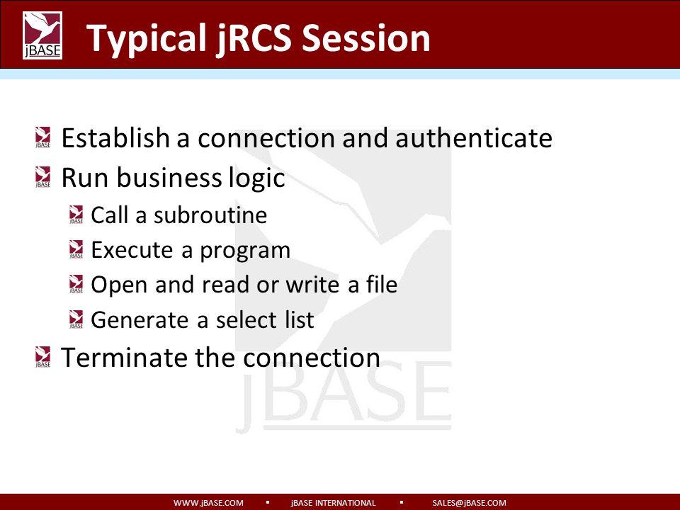 WWW.jBASE.COM jBASE INTERNATIONAL SALES@jBASE.COM Typical jRCS Session Establish a connection and authenticate Run business logic Call a subroutine Ex