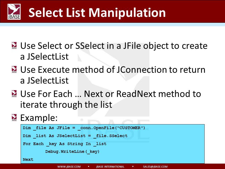 WWW.jBASE.COM jBASE INTERNATIONAL SALES@jBASE.COM Select List Manipulation Use Select or SSelect in a JFile object to create a JSelectList Use Execute