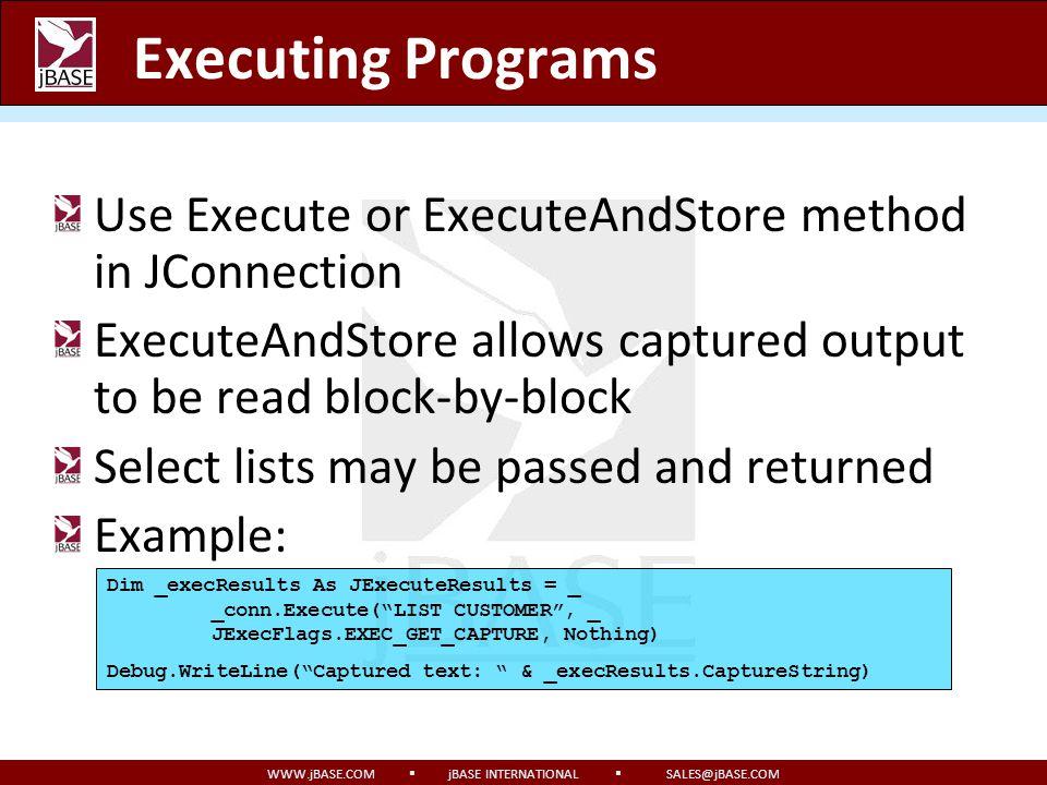WWW.jBASE.COM jBASE INTERNATIONAL SALES@jBASE.COM Executing Programs Use Execute or ExecuteAndStore method in JConnection ExecuteAndStore allows captu
