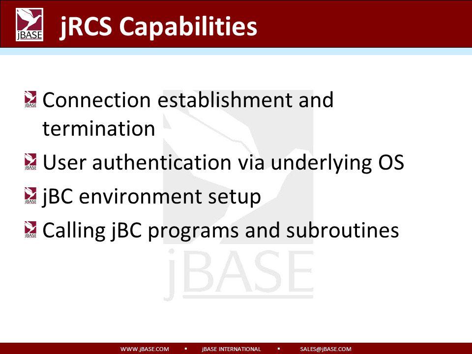 WWW.jBASE.COM jBASE INTERNATIONAL SALES@jBASE.COM jRCS Capabilities Connection establishment and termination User authentication via underlying OS jBC