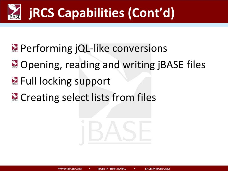 WWW.jBASE.COM jBASE INTERNATIONAL SALES@jBASE.COM jRCS Capabilities (Contd) Selecting records using jQL Selecting jBASE indexes Managing common variable blocks Fast client-side dynamic array support (jBASE-supplied client libraries only)