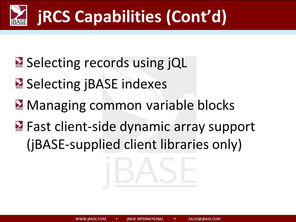 WWW.jBASE.COM jBASE INTERNATIONAL SALES@jBASE.COM jRCS Capabilities (Contd) Selecting records using jQL Selecting jBASE indexes Managing common variab