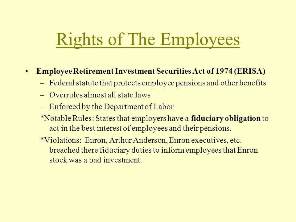 Rights of The Employees Employee Retirement Investment Securities Act of 1974 (ERISA) –Federal statute that protects employee pensions and other benefits –Overrules almost all state laws –Enforced by the Department of Labor *Notable Rules: States that employers have a fiduciary obligation to act in the best interest of employees and their pensions.