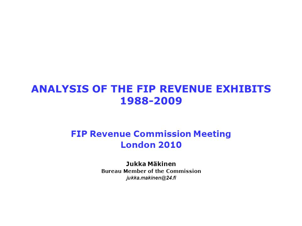 ANALYSIS OF THE FIP REVENUE EXHIBITS 1988-2009 FIP Revenue Commission Meeting London 2010 Jukka Mäkinen Bureau Member of the Commission jukka.makinen@