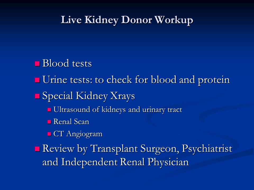 Live Kidney Donor Workup Blood tests Blood tests Urine tests: to check for blood and protein Urine tests: to check for blood and protein Special Kidney Xrays Special Kidney Xrays Ultrasound of kidneys and urinary tract Ultrasound of kidneys and urinary tract Renal Scan Renal Scan CT Angiogram CT Angiogram Review by Transplant Surgeon, Psychiatrist and Independent Renal Physician Review by Transplant Surgeon, Psychiatrist and Independent Renal Physician