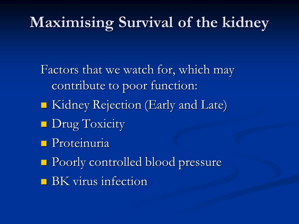 Maximising Survival of the kidney Factors that we watch for, which may contribute to poor function: Kidney Rejection (Early and Late) Kidney Rejection (Early and Late) Drug Toxicity Drug Toxicity Proteinuria Proteinuria Poorly controlled blood pressure Poorly controlled blood pressure BK virus infection BK virus infection