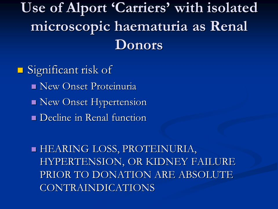 Use of Alport Carriers with isolated microscopic haematuria as Renal Donors Significant risk of Significant risk of New Onset Proteinuria New Onset Proteinuria New Onset Hypertension New Onset Hypertension Decline in Renal function Decline in Renal function HEARING LOSS, PROTEINURIA, HYPERTENSION, OR KIDNEY FAILURE PRIOR TO DONATION ARE ABSOLUTE CONTRAINDICATIONS HEARING LOSS, PROTEINURIA, HYPERTENSION, OR KIDNEY FAILURE PRIOR TO DONATION ARE ABSOLUTE CONTRAINDICATIONS