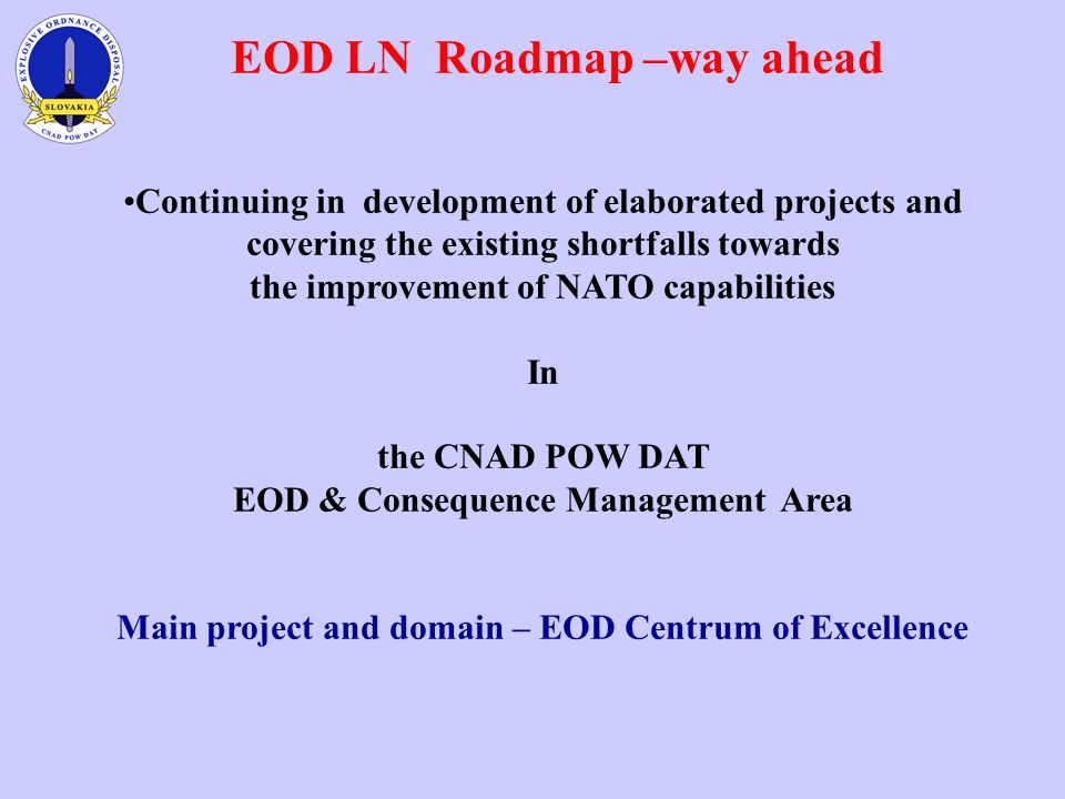 EOD LN Roadmap –way ahead Continuing in development of elaborated projects and covering the existing shortfalls towards the improvement of NATO capabilities In the CNAD POW DAT EOD & Consequence Management Area Main project and domain – EOD Centrum of Excellence