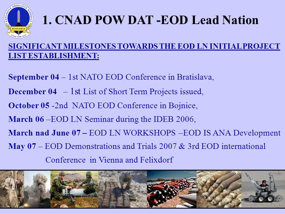 SIGNIFICANT MILESTONES TOWARDS THE EOD LN INITIAL PROJECT LIST ESTABLISHMENT: September 04 – 1st NATO EOD Conference in Bratislava, December 04 – 1st List of Short Term Projects issued, October 05 -2nd NATO EOD Conference in Bojnice, March 06 –EOD LN Seminar during the IDEB 2006, March nad June 07 – EOD LN WORKSHOPS –EOD IS ANA Development May 07 – EOD Demonstrations and Trials 2007 & 3rd EOD international Conference in Vienna and Felixdorf