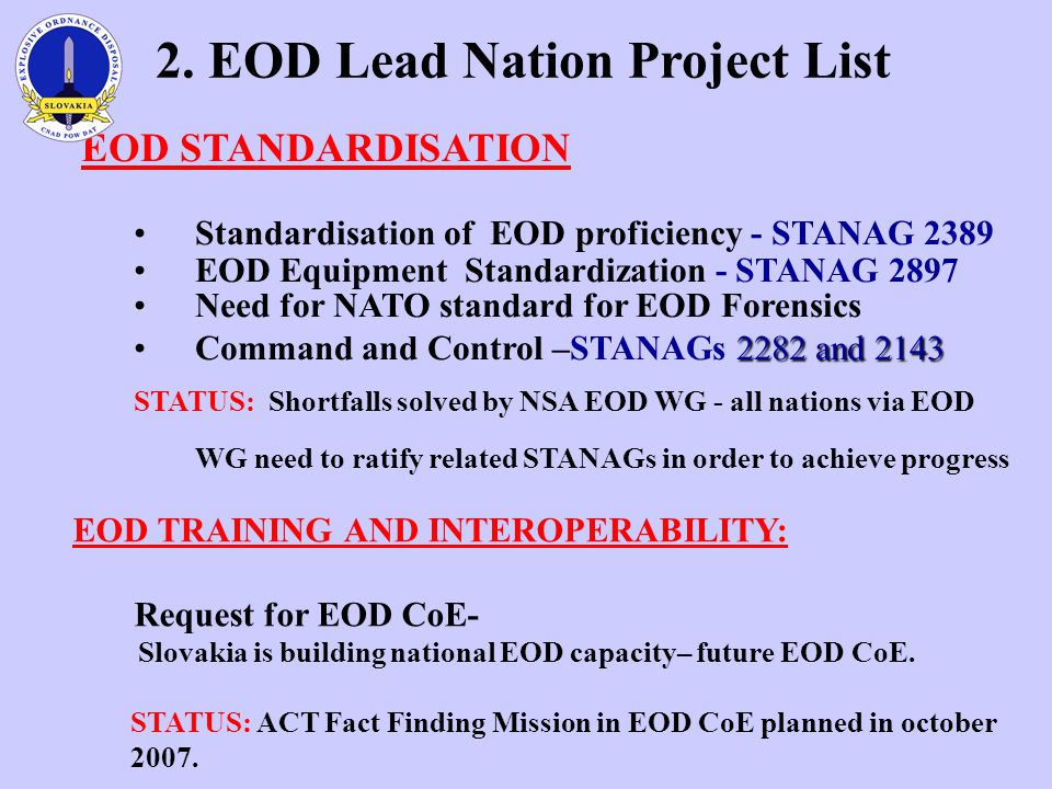 EOD STANDARDISATION Standardisation of EOD proficiency - STANAG 2389 EOD Equipment Standardization - STANAG 2897 Need for NATO standard for EOD Forensics 2282 and 2143Command and Control –STANAGs 2282 and 2143 STATUS: Shortfalls solved by NSA EOD WG - all nations via EOD WG need to ratify related STANAGs in order to achieve progress 2.