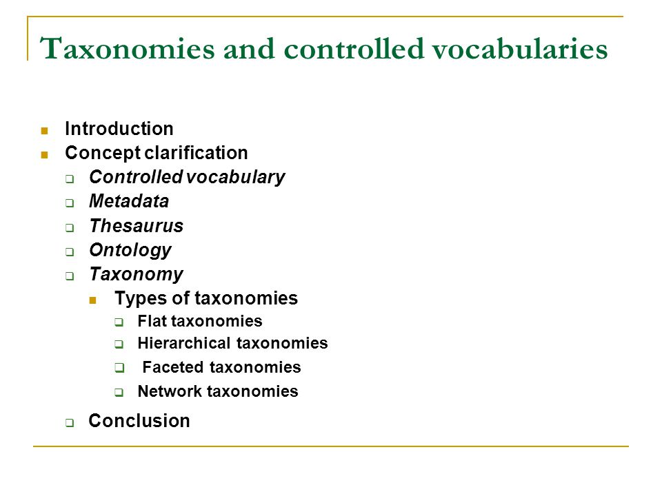 Taxonomies and controlled vocabularies Introduction Concept clarification Controlled vocabulary Metadata Thesaurus Ontology Taxonomy Types of taxonomies Flat taxonomies Hierarchical taxonomies Faceted taxonomies Network taxonomies Conclusion