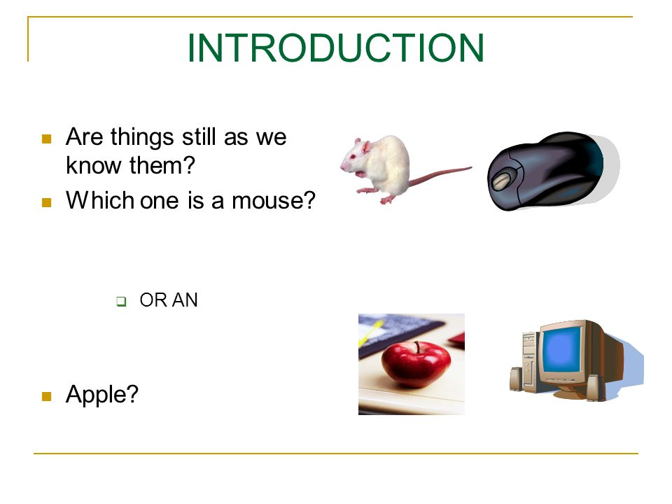 INTRODUCTION Are things still as we know them Which one is a mouse OR AN Apple
