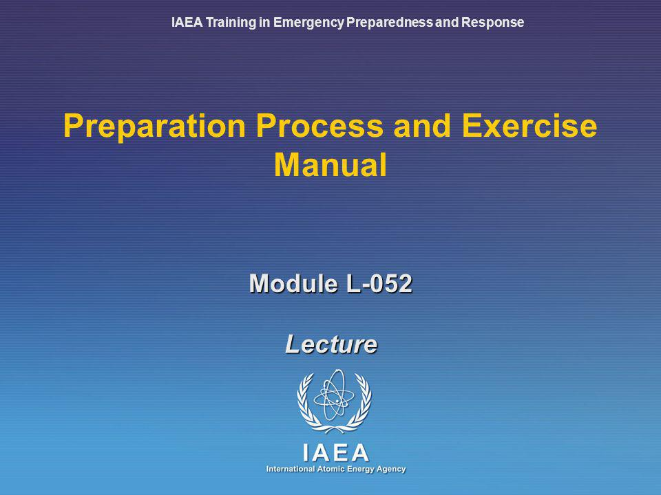 IAEA Training in Emergency Preparedness and Response Preparation Process and Exercise Manual Lecture Module L-052