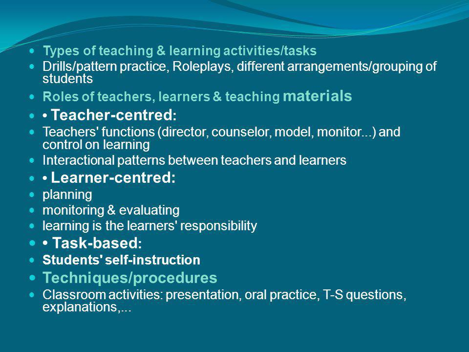 Types of teaching & learning activities/tasks Drills/pattern practice, Roleplays, different arrangements/grouping of students Roles of teachers, learn