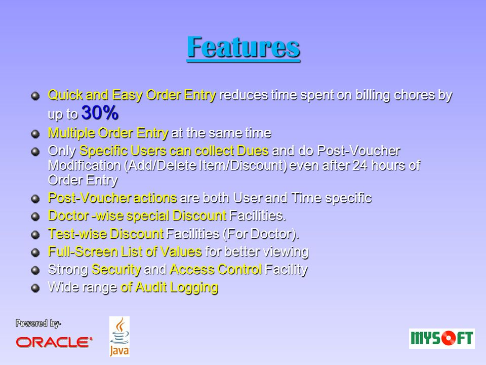 Features Quick and Easy Order Entry reduces time spent on billing chores by up to 30% Multiple Order Entry at the same time Only Specific Users can collect Dues and do Post-Voucher Modification (Add/Delete Item/Discount) even after 24 hours of Order Entry Post-Voucher actions are both User and Time specific Doctor -wise special Discount Facilities.