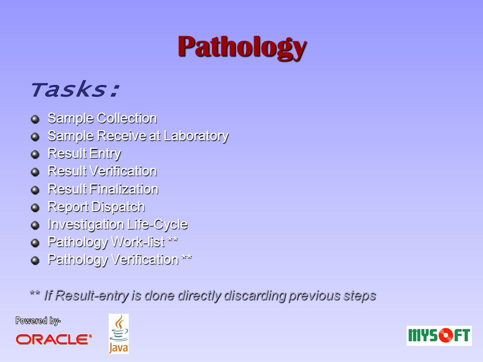 Pathology Sample Collection Sample Receive at Laboratory Result Entry Result Verification Result Finalization Report Dispatch Investigation Life-Cycle Pathology Work-list ** Pathology Verification ** ** If Result-entry is done directly discarding previous steps