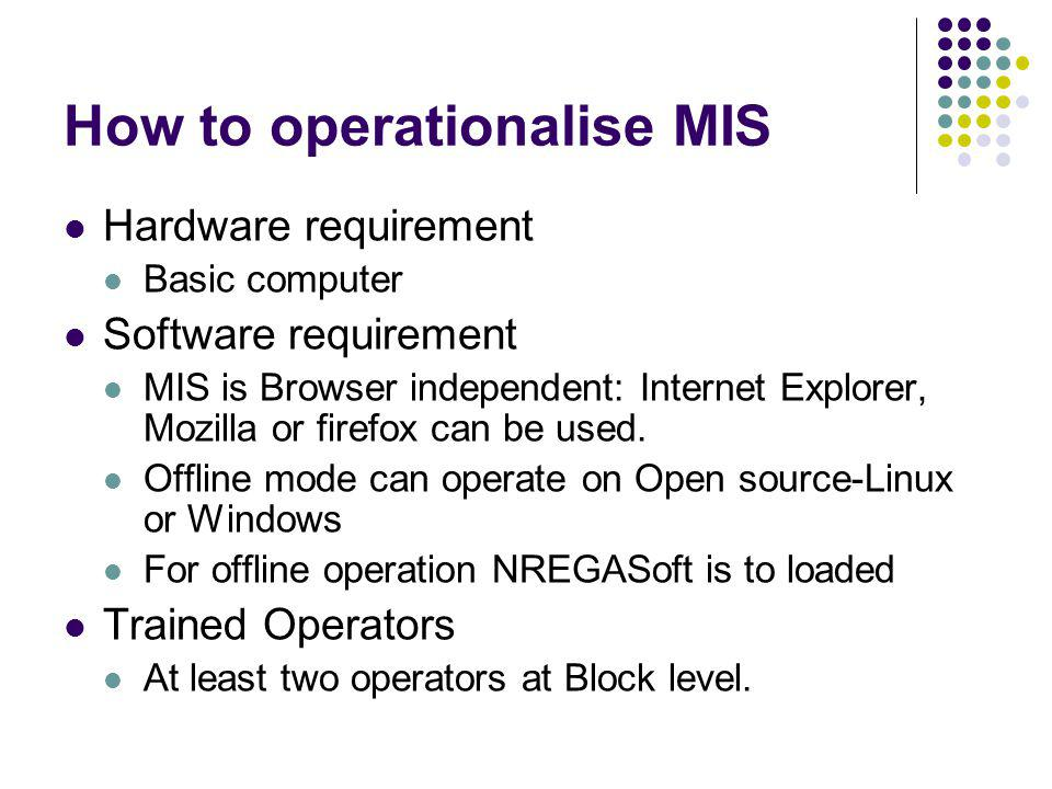 How to operationalise MIS Hardware requirement Basic computer Software requirement MIS is Browser independent: Internet Explorer, Mozilla or firefox can be used.