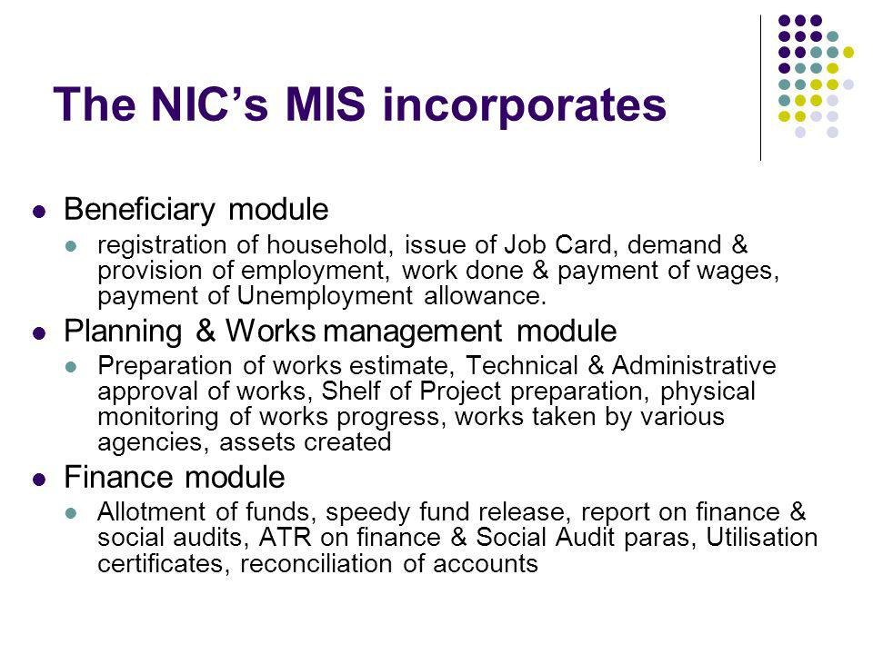 The NICs MIS incorporates Beneficiary module registration of household, issue of Job Card, demand & provision of employment, work done & payment of wages, payment of Unemployment allowance.