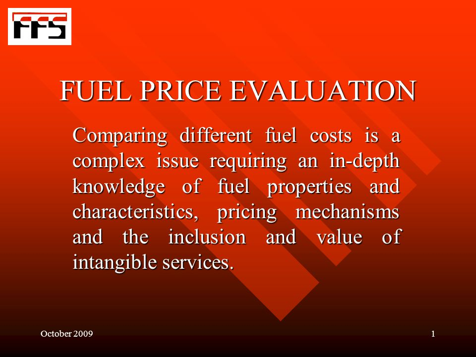 October 20091 FUEL PRICE EVALUATION Comparing different fuel costs is a complex issue requiring an in-depth knowledge of fuel properties and characteristics, pricing mechanisms and the inclusion and value of intangible services.