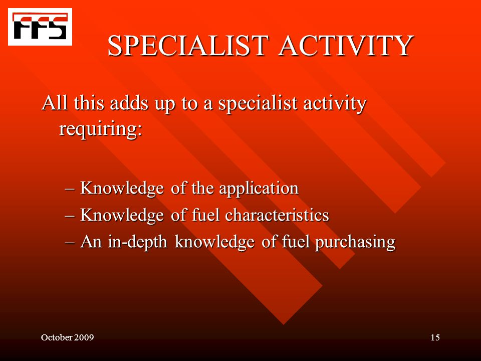 October 200915 SPECIALIST ACTIVITY All this adds up to a specialist activity requiring: –Knowledge of the application –Knowledge of fuel characteristics –An in-depth knowledge of fuel purchasing