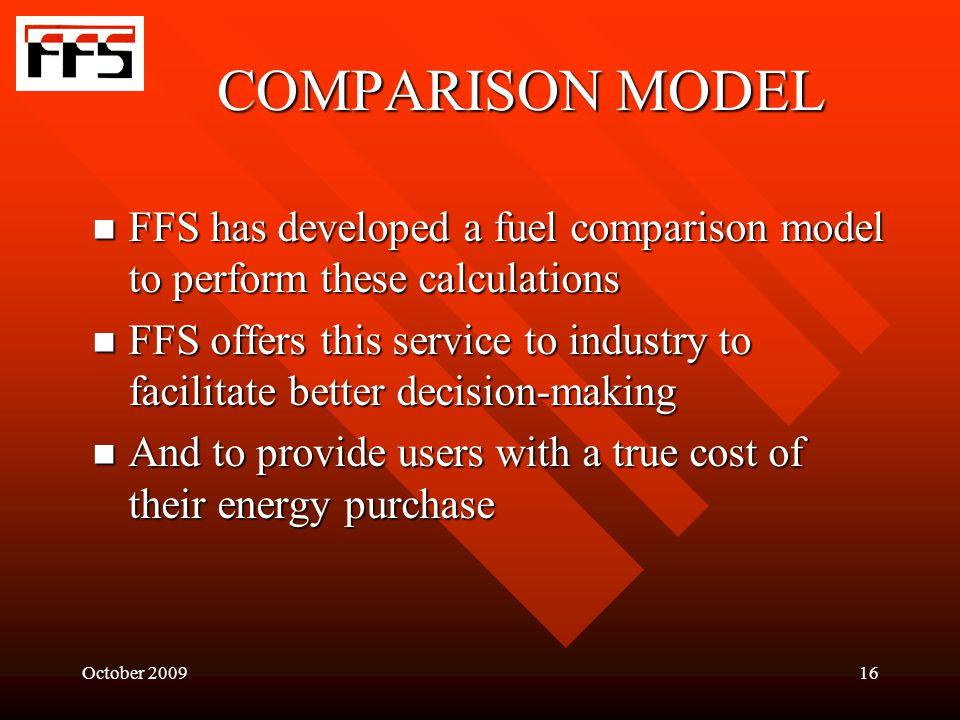 October 200916 COMPARISON MODEL FFS has developed a fuel comparison model to perform these calculations FFS has developed a fuel comparison model to perform these calculations FFS offers this service to industry to facilitate better decision-making FFS offers this service to industry to facilitate better decision-making And to provide users with a true cost of their energy purchase And to provide users with a true cost of their energy purchase