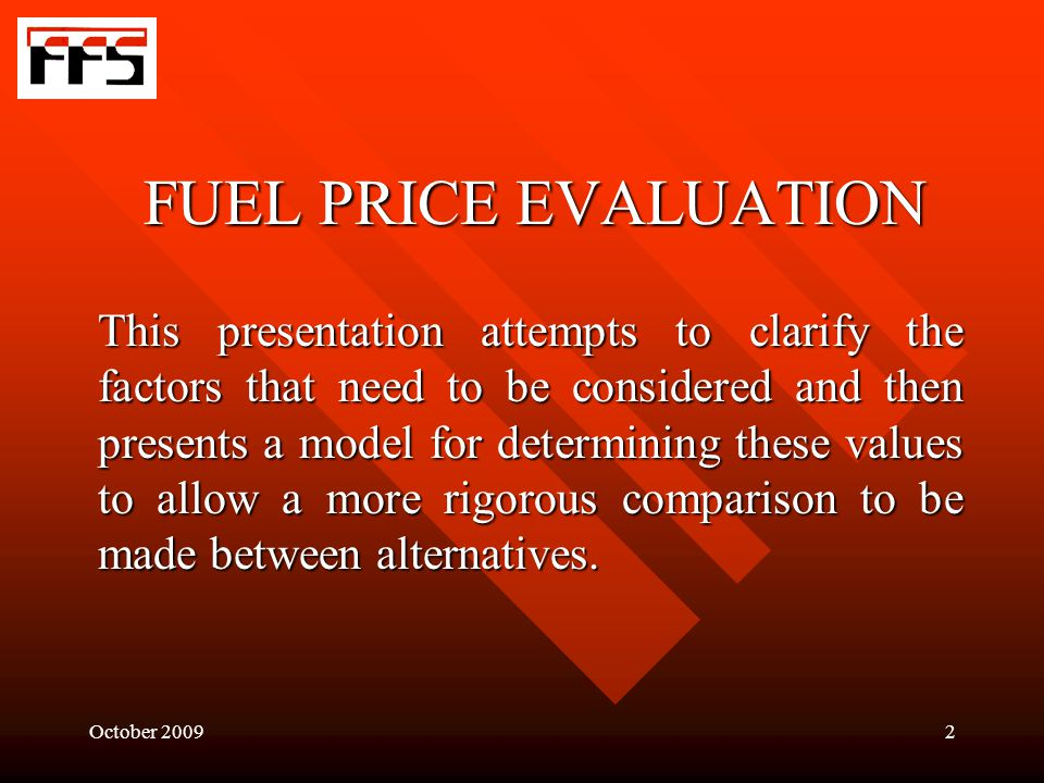 October 20092 FUEL PRICE EVALUATION This presentation attempts to clarify the factors that need to be considered and then presents a model for determining these values to allow a more rigorous comparison to be made between alternatives.