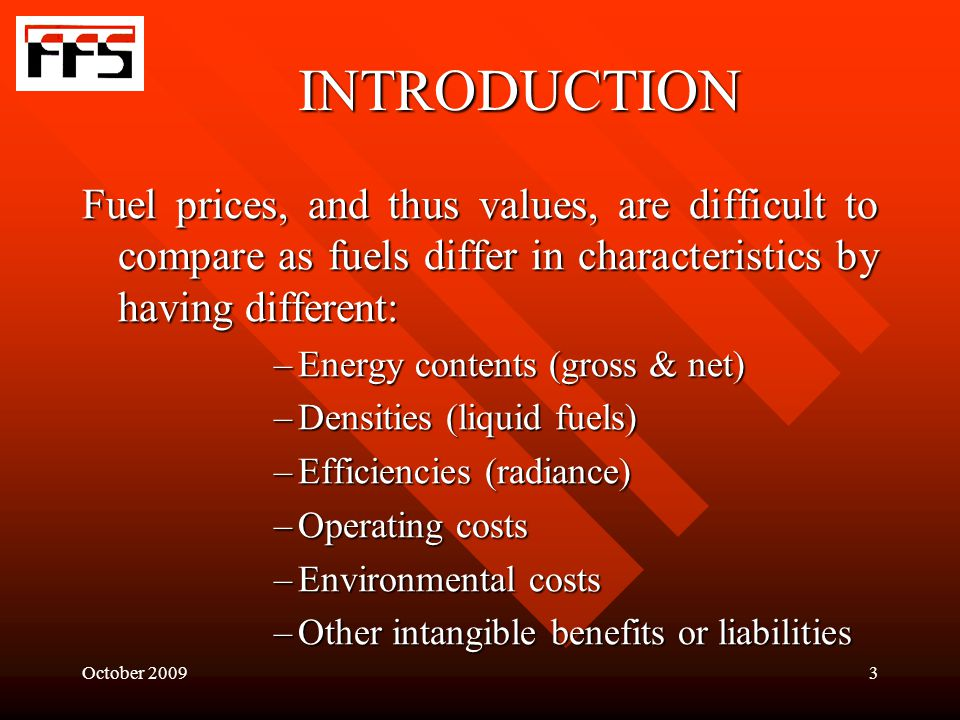 October 20093 INTRODUCTION Fuel prices, and thus values, are difficult to compare as fuels differ in characteristics by having different: –Energy contents (gross & net) –Densities (liquid fuels) –Efficiencies (radiance) –Operating costs –Environmental costs –Other intangible benefits or liabilities