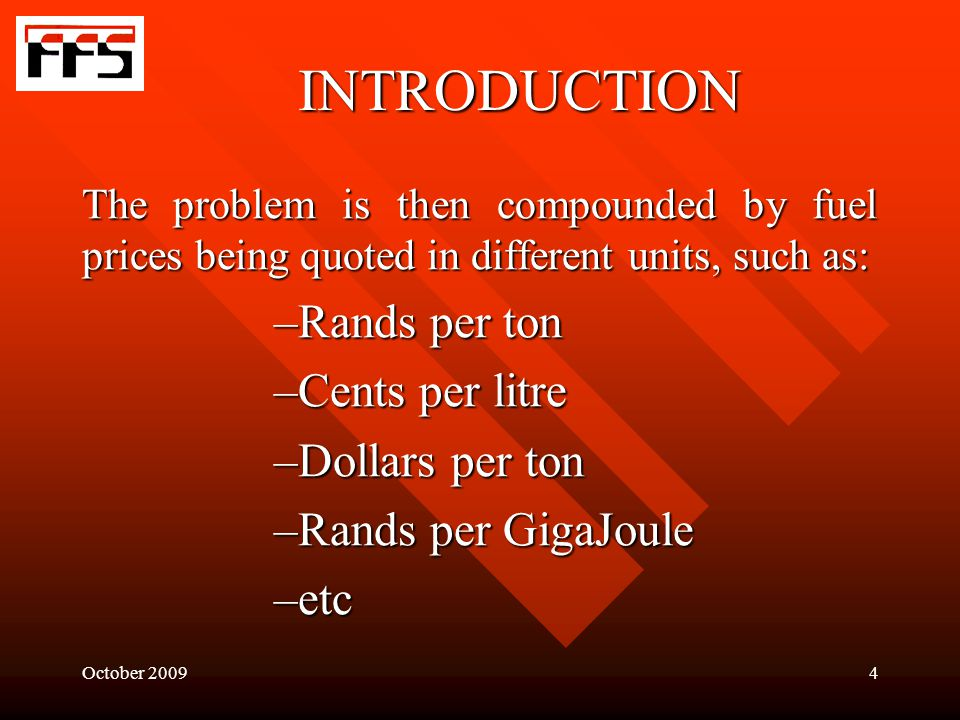 October 20094 INTRODUCTION The problem is then compounded by fuel prices being quoted in different units, such as: –Rands per ton –Cents per litre –Dollars per ton –Rands per GigaJoule –etc