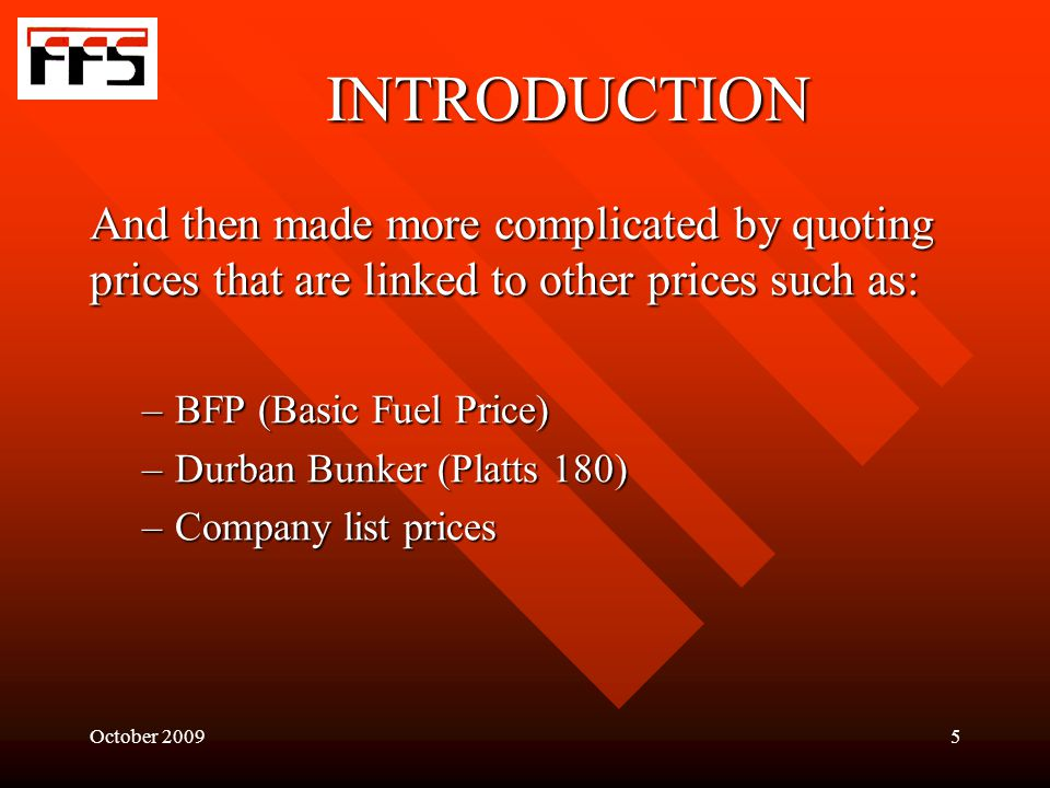 October 20095 INTRODUCTION And then made more complicated by quoting prices that are linked to other prices such as: –BFP (Basic Fuel Price) –Durban Bunker (Platts 180) –Company list prices