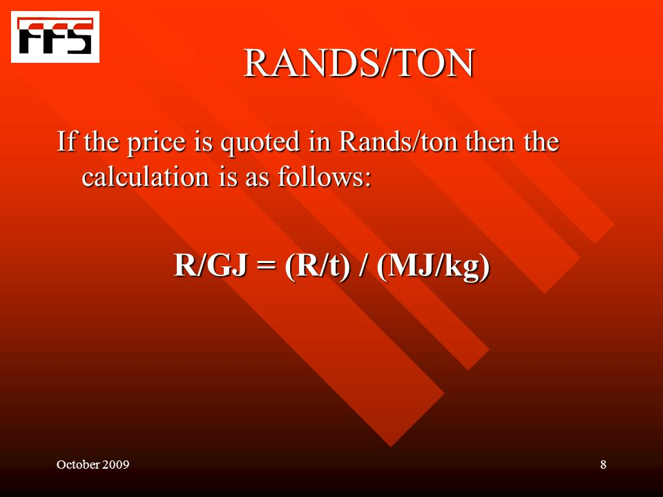 October RANDS/TON If the price is quoted in Rands/ton then the calculation is as follows: R/GJ = (R/t) / (MJ/kg)
