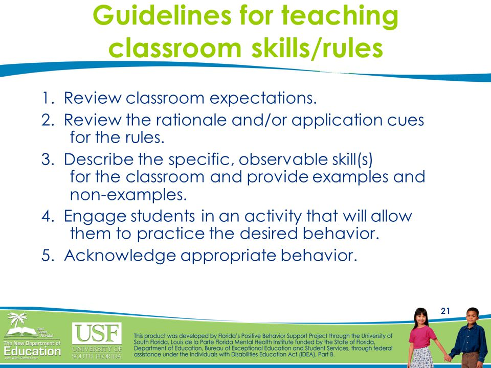 21 Guidelines for teaching classroom skills/rules 1. Review classroom expectations. 2. Review the rationale and/or application cues for the rules. 3.