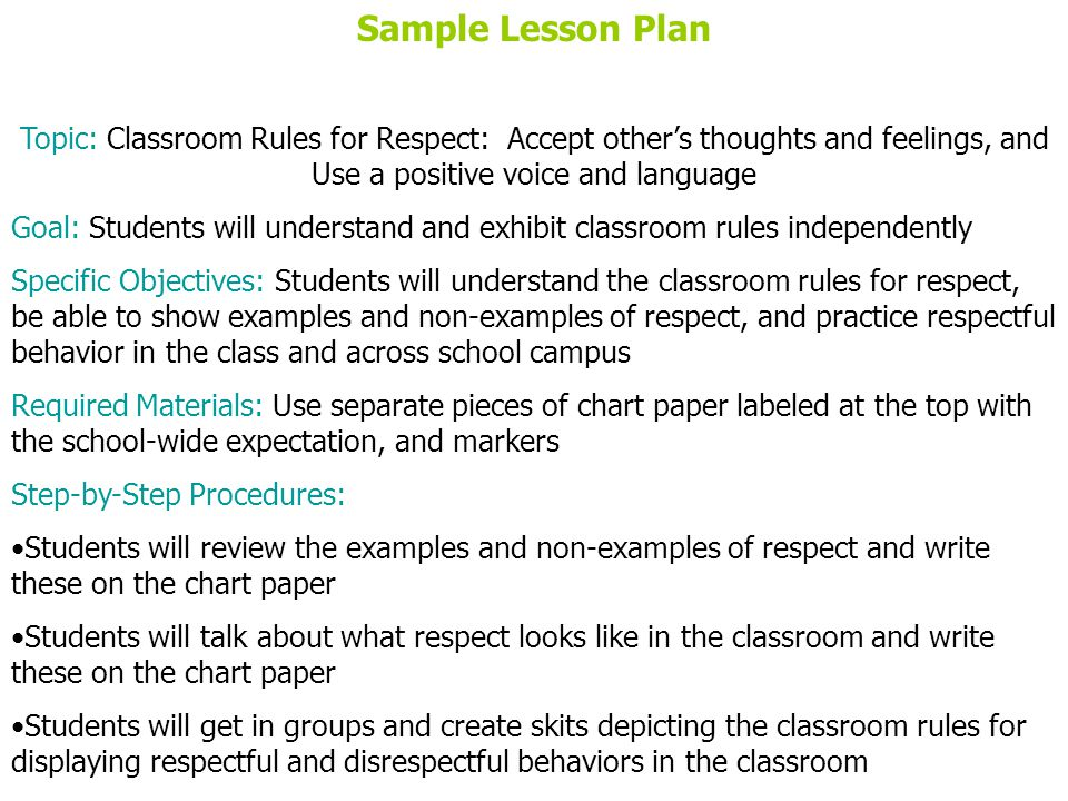 Sample Lesson Plan Topic: Classroom Rules for Respect: Accept others thoughts and feelings, and Use a positive voice and language Goal: Students will