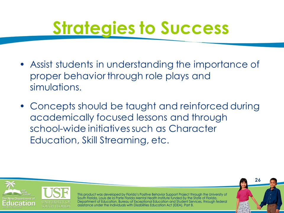 26 Strategies to Success Assist students in understanding the importance of proper behavior through role plays and simulations. Concepts should be tau