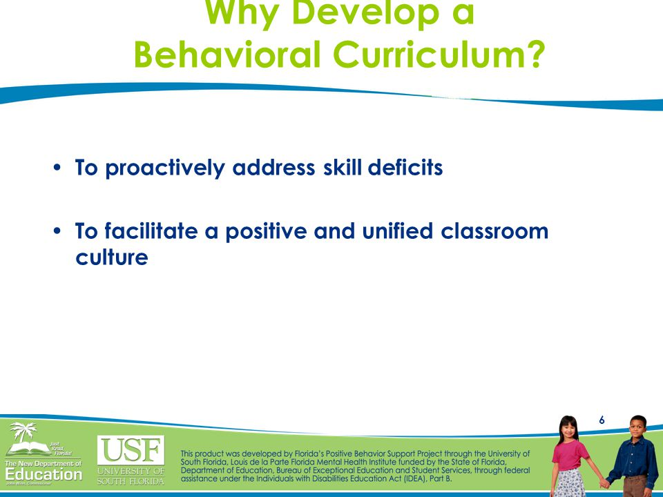 6 Why Develop a Behavioral Curriculum? To proactively address skill deficits To facilitate a positive and unified classroom culture