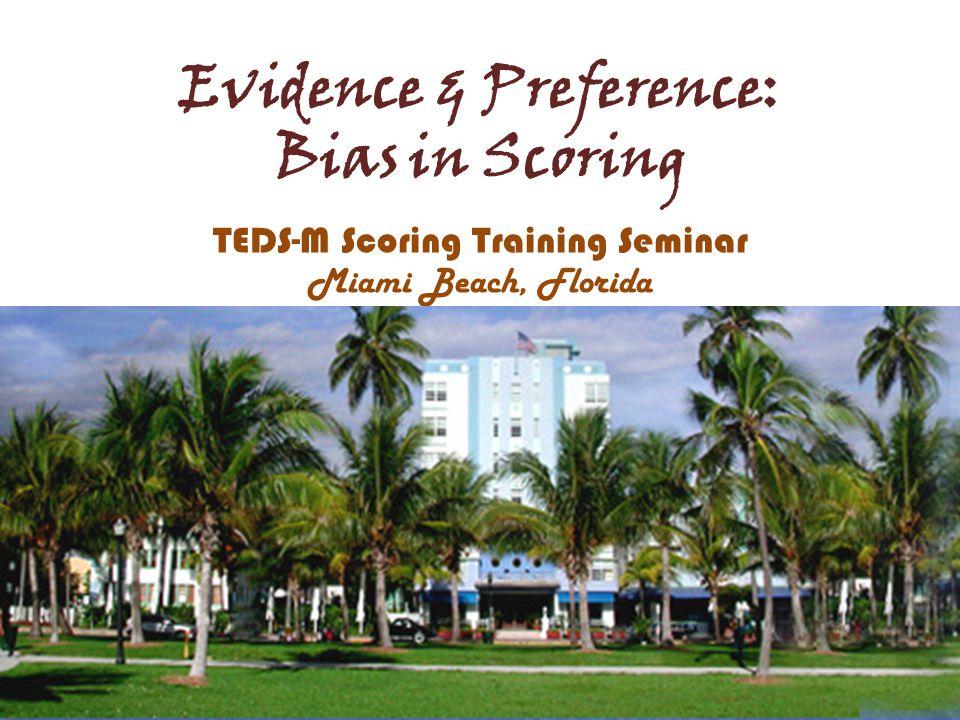 Evidence & Preference: Bias in Scoring TEDS-M Scoring Training Seminar Miami Beach, Florida
