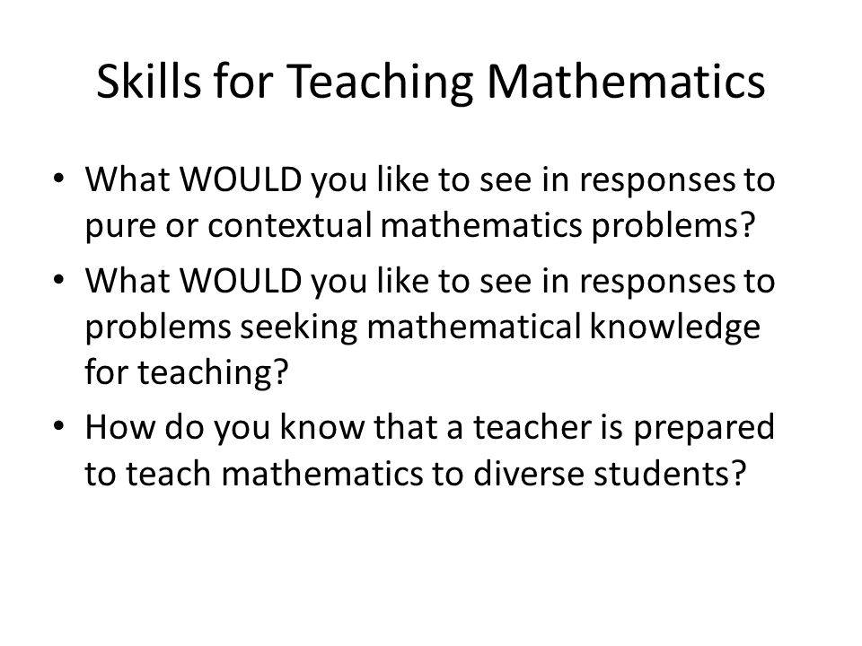 Skills for Teaching Mathematics What WOULD you like to see in responses to pure or contextual mathematics problems.