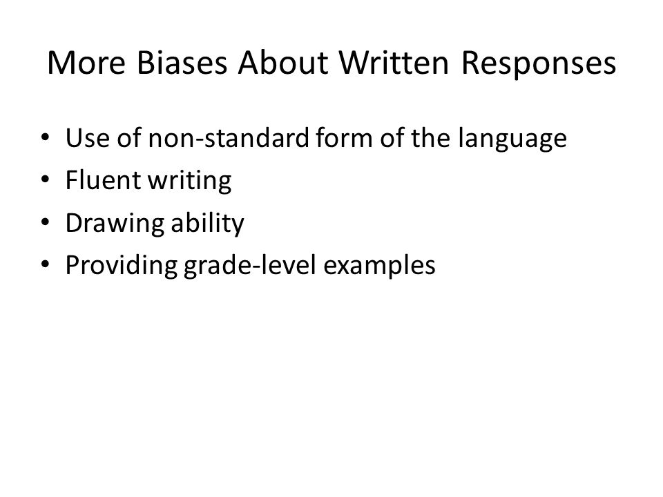 More Biases About Written Responses Use of non-standard form of the language Fluent writing Drawing ability Providing grade-level examples