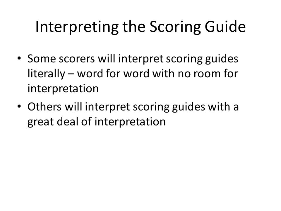 Interpreting the Scoring Guide Some scorers will interpret scoring guides literally – word for word with no room for interpretation Others will interpret scoring guides with a great deal of interpretation