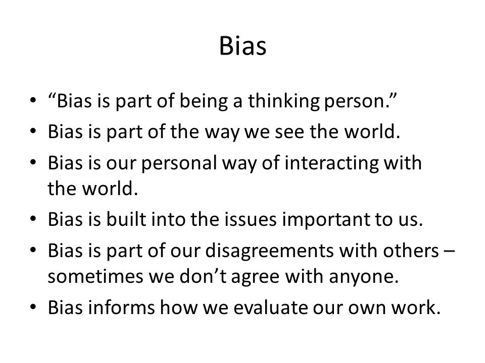 Bias Bias is part of being a thinking person. Bias is part of the way we see the world.