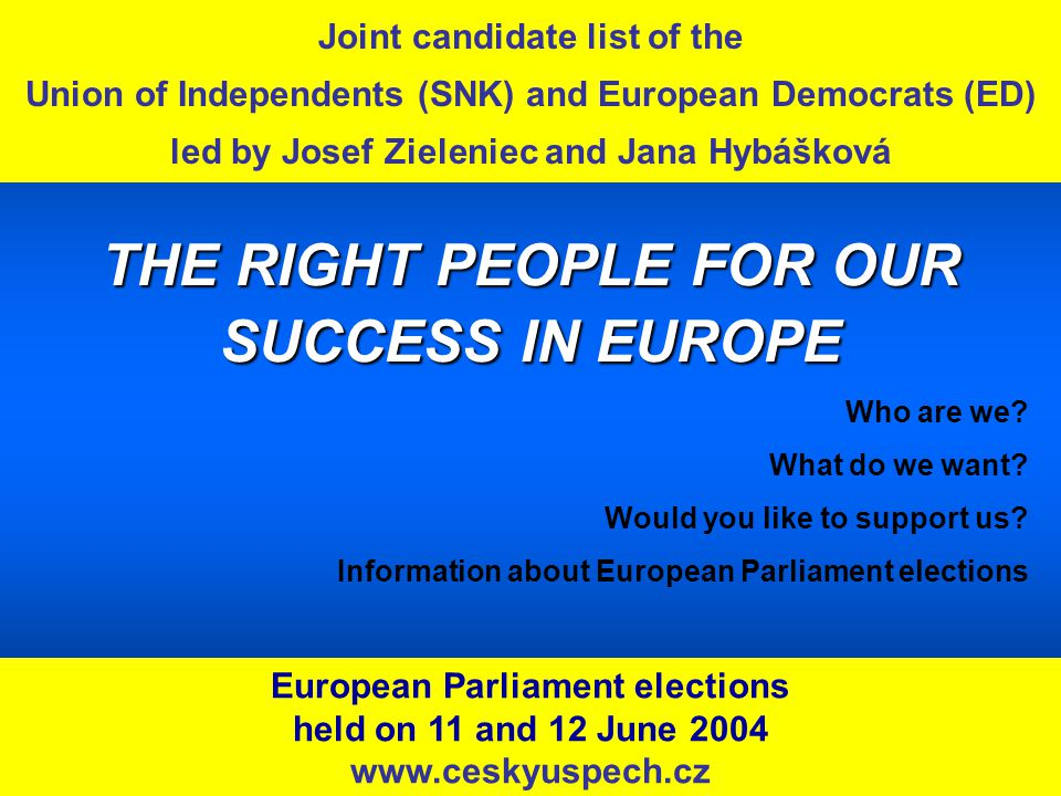 Joint candidate list of the Union of Independents (SNK) and European Democrats (ED) led by Josef Zieleniec and Jana Hybášková European Parliament elections held on 11 and 12 June 2004 www.ceskyuspech.cz THE RIGHT PEOPLE FOR OUR SUCCESS IN EUROPE Who are we.