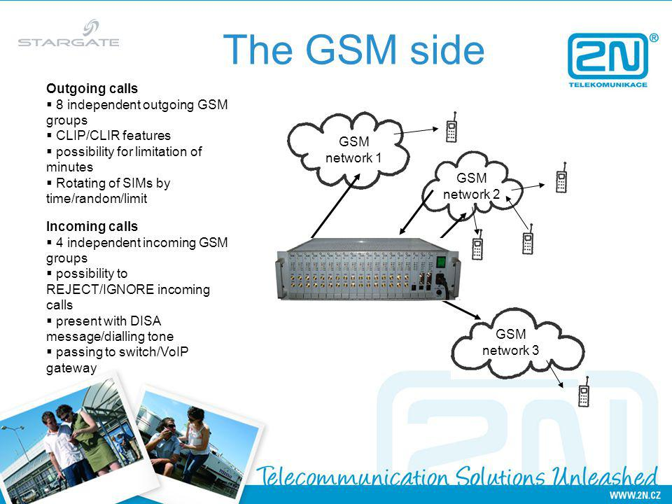 The GSM side GSM network 1 GSM network 2 GSM network 3 Outgoing calls 8 independent outgoing GSM groups CLIP/CLIR features possibility for limitation of minutes Rotating of SIMs by time/random/limit Incoming calls 4 independent incoming GSM groups possibility to REJECT/IGNORE incoming calls present with DISA message/dialling tone passing to switch/VoIP gateway