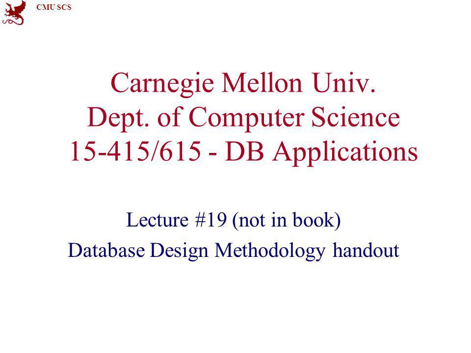 CMU SCS Carnegie Mellon Univ. Dept. of Computer Science 15-415/615 - DB Applications Lecture #19 (not in book) Database Design Methodology handout