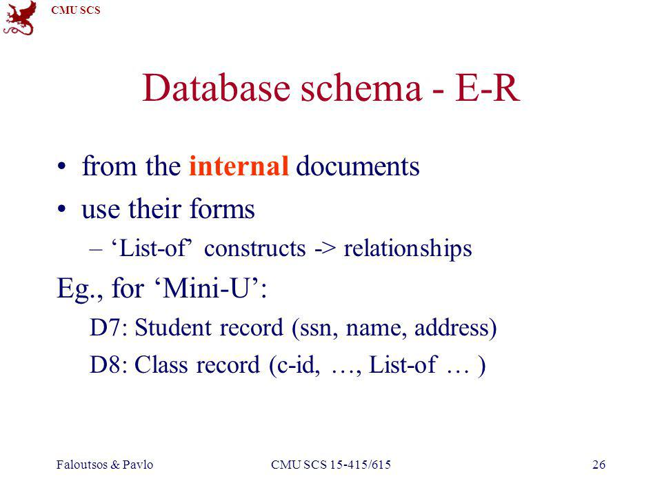 CMU SCS Faloutsos & PavloCMU SCS 15-415/61526 Database schema - E-R from the internal documents use their forms –List-of constructs -> relationships Eg., for Mini-U: D7: Student record (ssn, name, address) D8: Class record (c-id, …, List-of … )