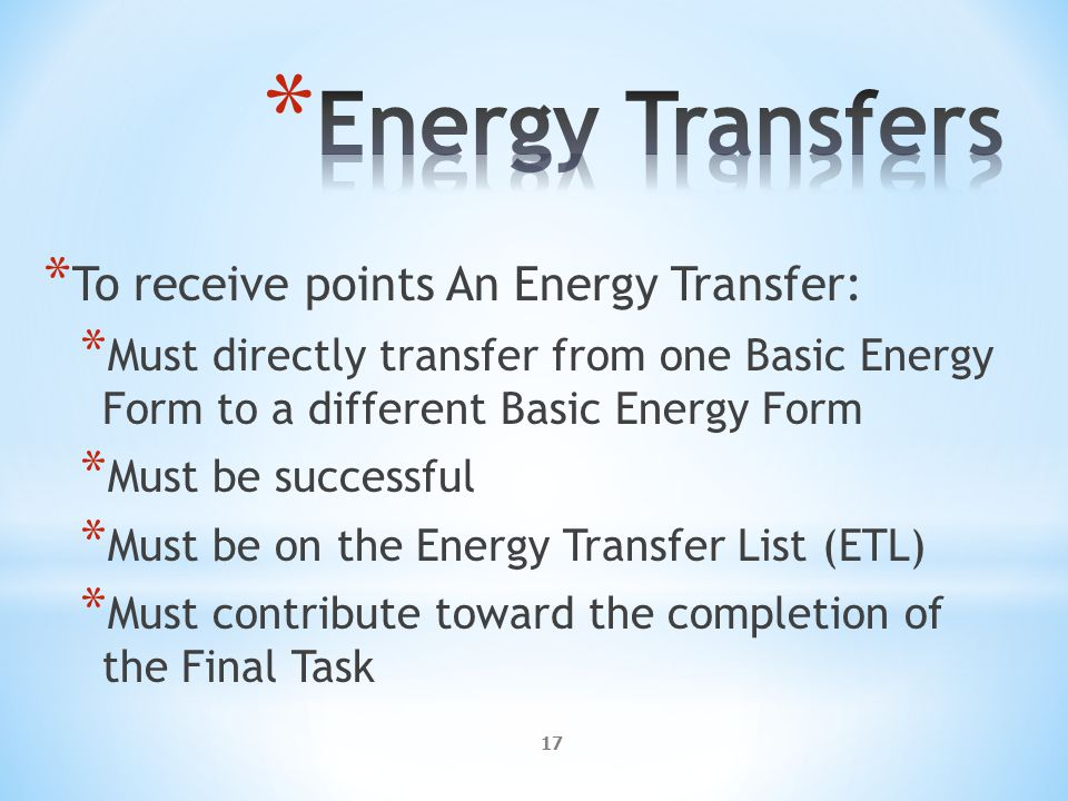 17 * To receive points An Energy Transfer: * Must directly transfer from one Basic Energy Form to a different Basic Energy Form * Must be successful * Must be on the Energy Transfer List (ETL) * Must contribute toward the completion of the Final Task
