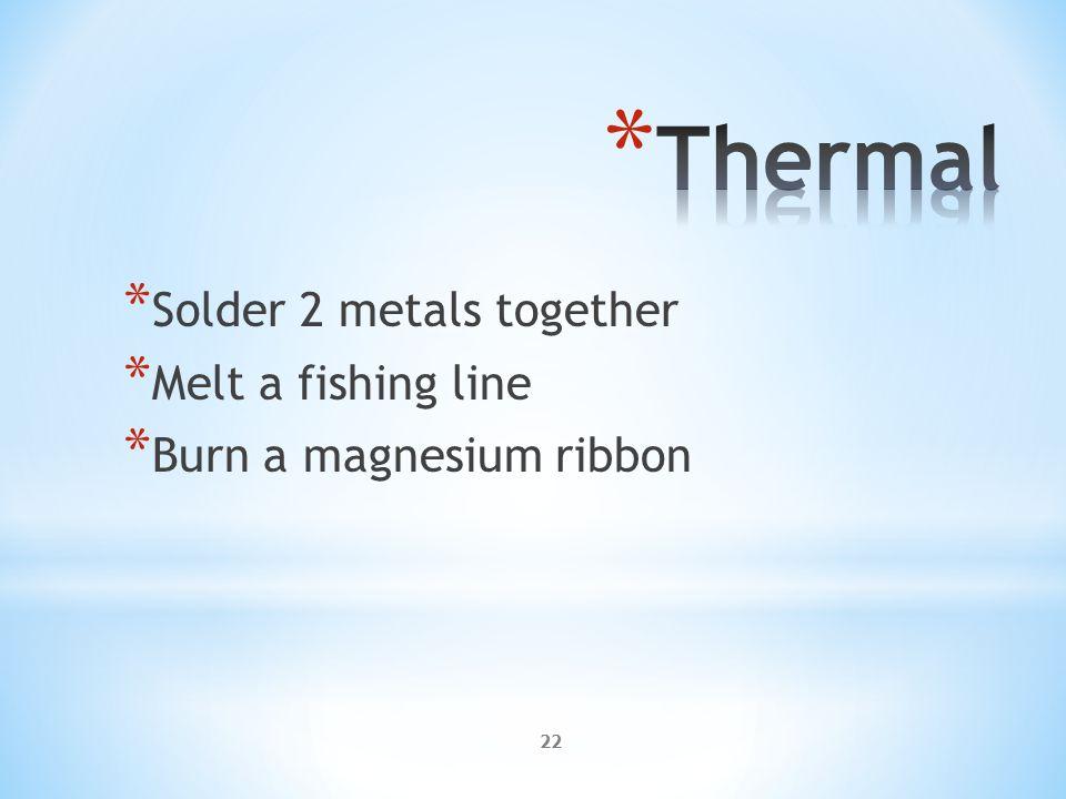 22 * Solder 2 metals together * Melt a fishing line * Burn a magnesium ribbon