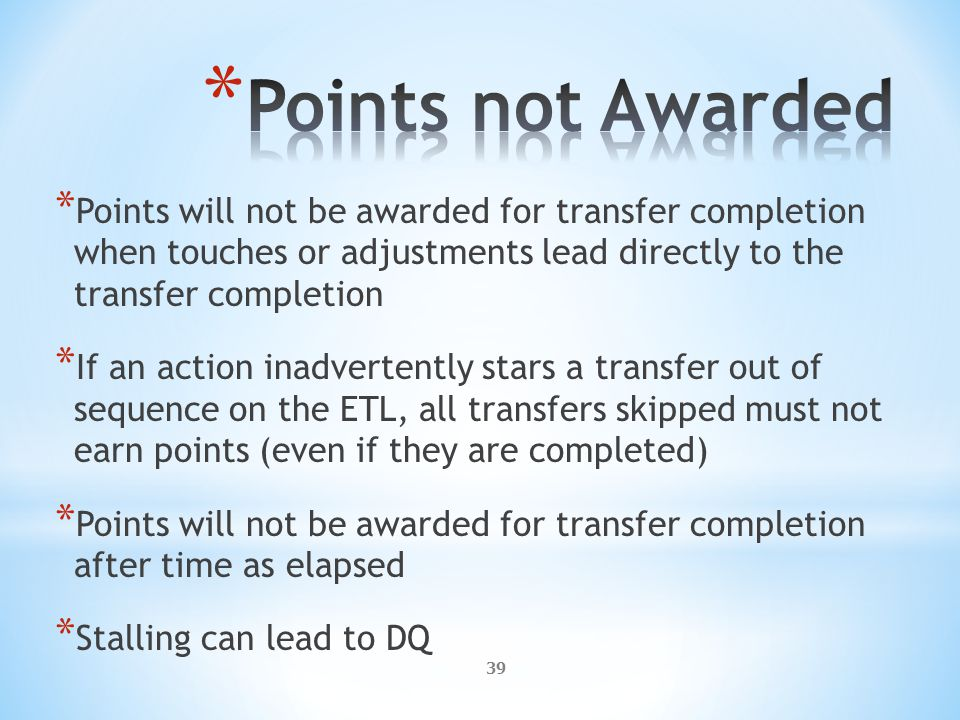 39 * Points will not be awarded for transfer completion when touches or adjustments lead directly to the transfer completion * If an action inadvertently stars a transfer out of sequence on the ETL, all transfers skipped must not earn points (even if they are completed) * Points will not be awarded for transfer completion after time as elapsed * Stalling can lead to DQ