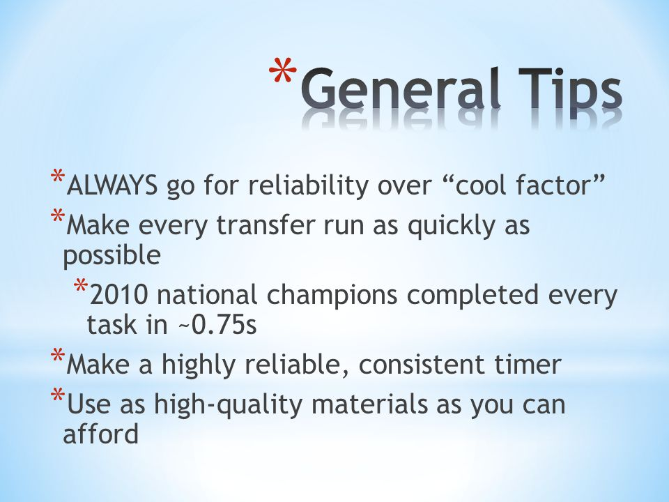 * ALWAYS go for reliability over cool factor * Make every transfer run as quickly as possible * 2010 national champions completed every task in ~0.75s * Make a highly reliable, consistent timer * Use as high-quality materials as you can afford